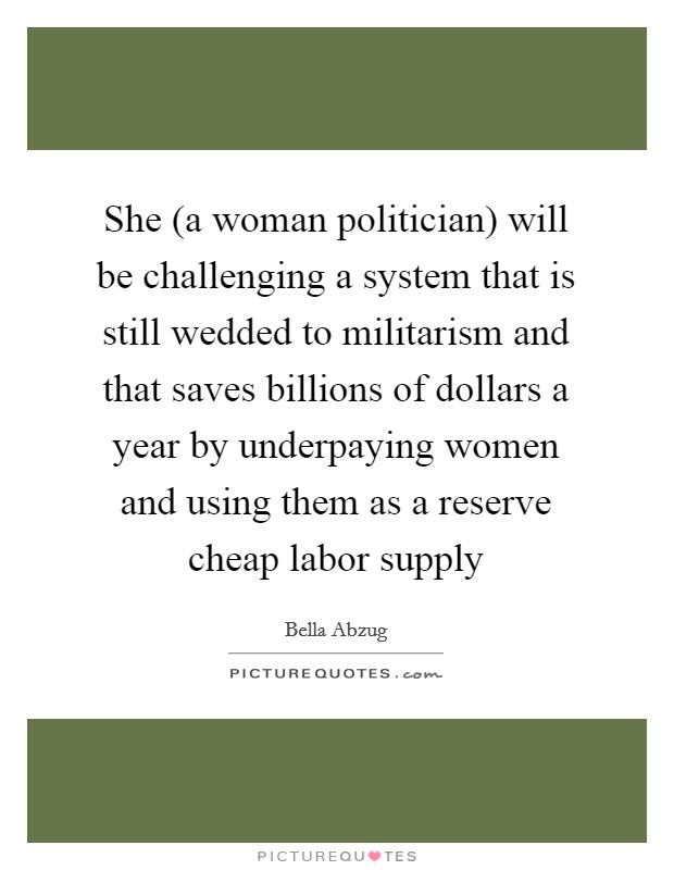 She (a woman politician) will be challenging a system that is still wedded to militarism and that saves billions of dollars a year by underpaying women and using them as a reserve cheap labor supply Picture Quote #1