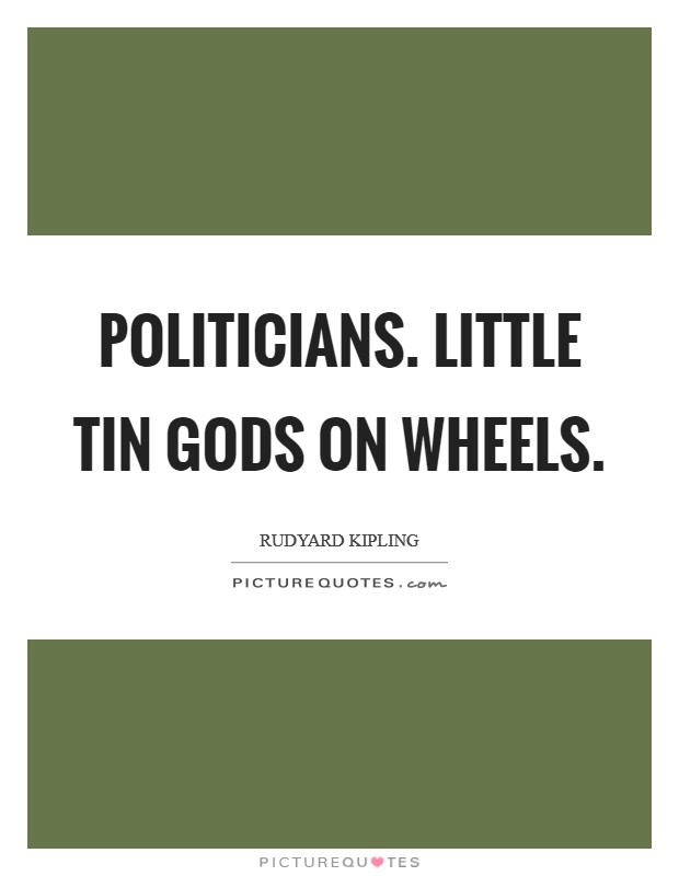 Politicians. Little Tin Gods on Wheels Picture Quote #1