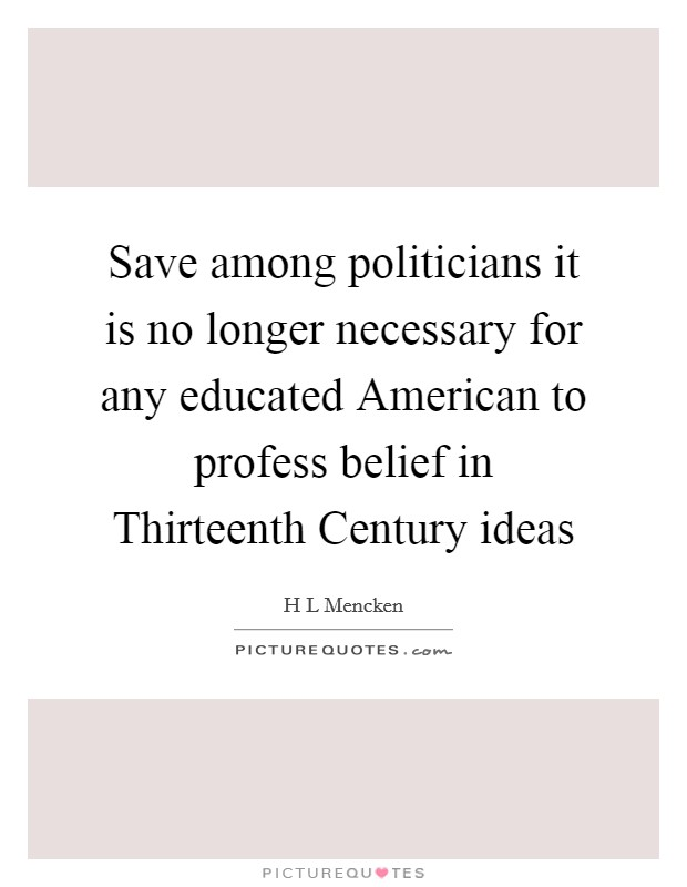 Save among politicians it is no longer necessary for any educated American to profess belief in Thirteenth Century ideas Picture Quote #1