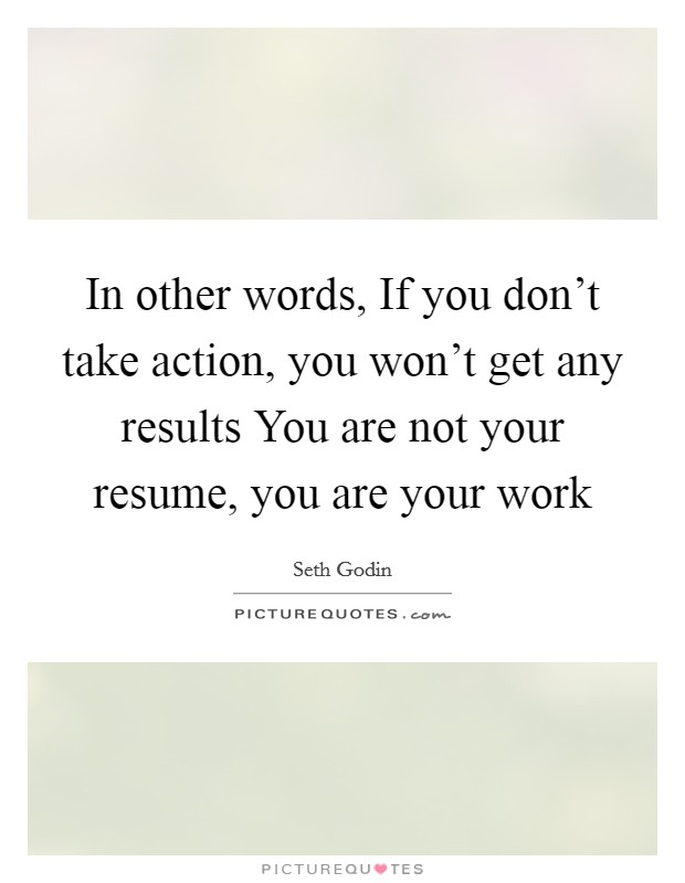 In other words, If you don't take action, you won't get any results You are not your resume, you are your work Picture Quote #1