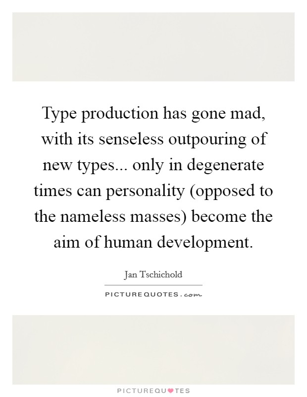 Type production has gone mad, with its senseless outpouring of new types... only in degenerate times can personality (opposed to the nameless masses) become the aim of human development Picture Quote #1