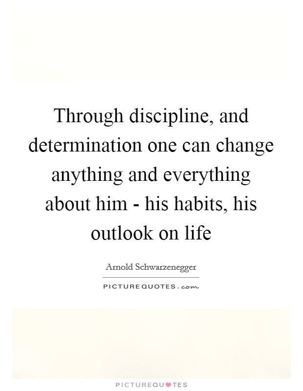 Through discipline, and determination one can change anything and everything about him - his habits, his outlook on life Picture Quote #1