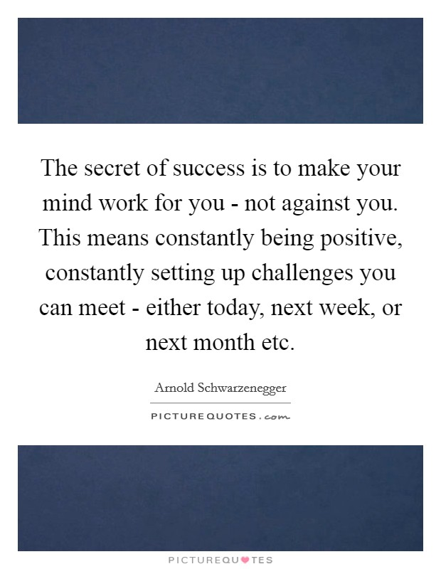 The secret of success is to make your mind work for you - not against you. This means constantly being positive, constantly setting up challenges you can meet - either today, next week, or next month etc Picture Quote #1
