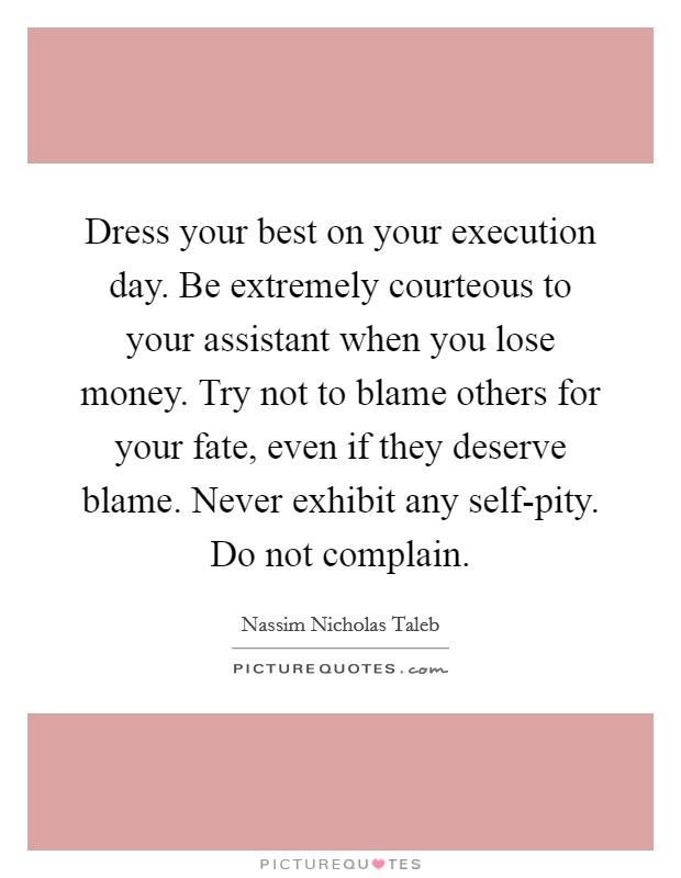 Dress your best on your execution day. Be extremely courteous to your assistant when you lose money. Try not to blame others for your fate, even if they deserve blame. Never exhibit any self-pity. Do not complain Picture Quote #1