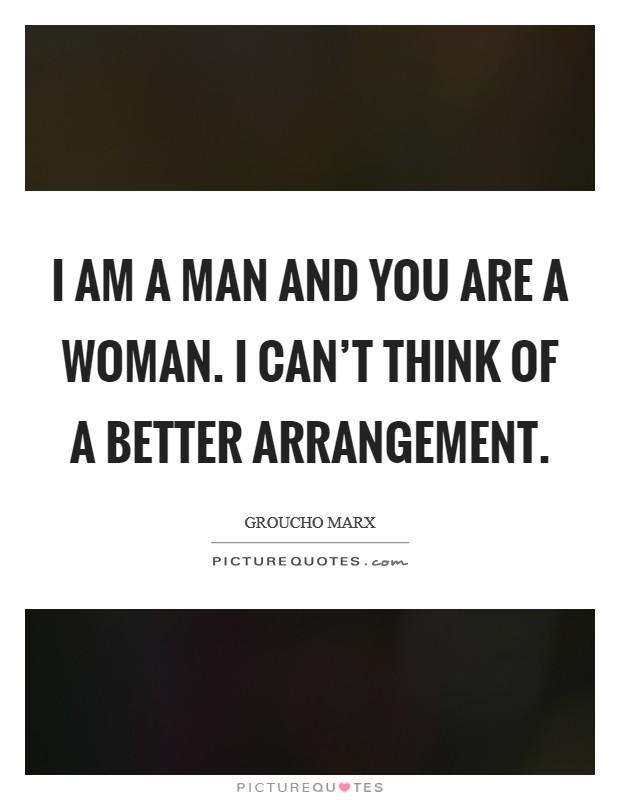 I am a man and you are a woman. I can't think of a better arrangement Picture Quote #1