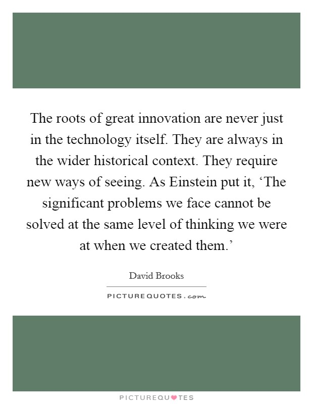 The roots of great innovation are never just in the technology itself. They are always in the wider historical context. They require new ways of seeing. As Einstein put it, 'The significant problems we face cannot be solved at the same level of thinking we were at when we created them.' Picture Quote #1