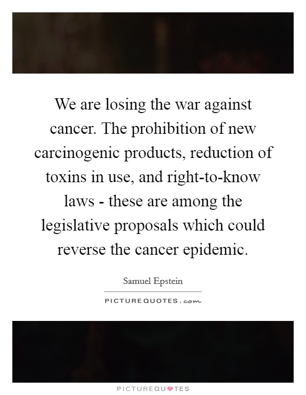 We are losing the war against cancer. The prohibition of new carcinogenic products, reduction of toxins in use, and right-to-know laws - these are among the legislative proposals which could reverse the cancer epidemic Picture Quote #1