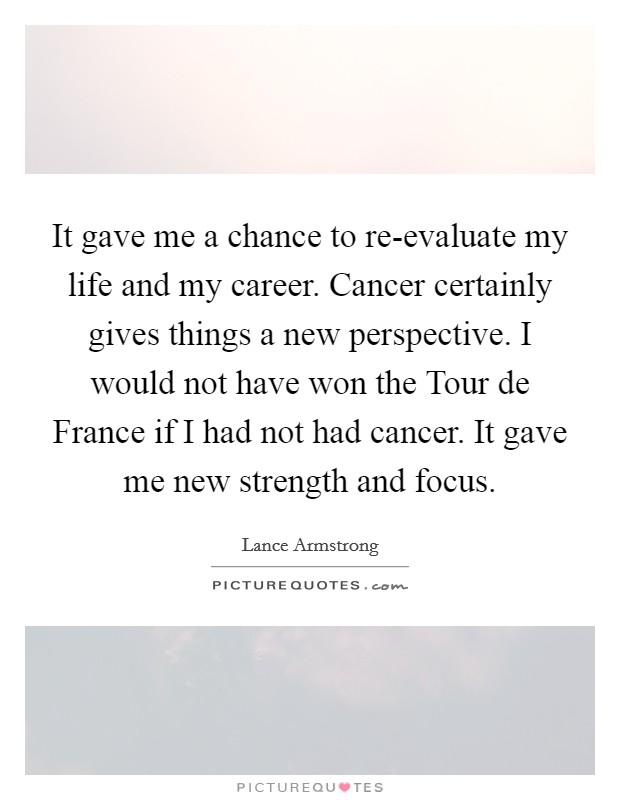 It gave me a chance to re-evaluate my life and my career. Cancer certainly gives things a new perspective. I would not have won the Tour de France if I had not had cancer. It gave me new strength and focus Picture Quote #1