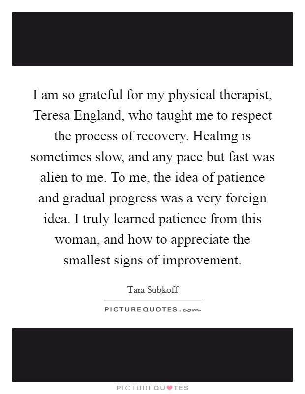 I am so grateful for my physical therapist, Teresa England, who taught me to respect the process of recovery. Healing is sometimes slow, and any pace but fast was alien to me. To me, the idea of patience and gradual progress was a very foreign idea. I truly learned patience from this woman, and how to appreciate the smallest signs of improvement Picture Quote #1