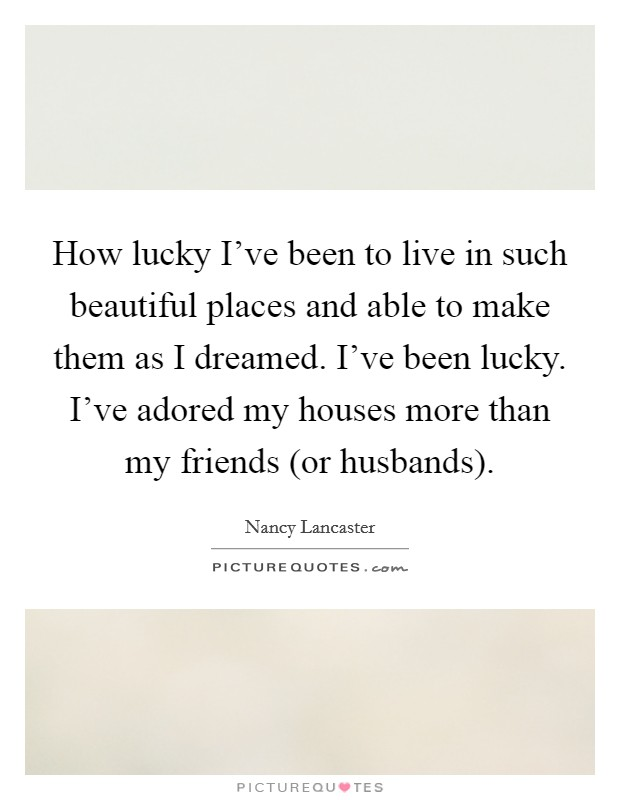 How lucky I've been to live in such beautiful places and able to make them as I dreamed. I've been lucky. I've adored my houses more than my friends (or husbands) Picture Quote #1