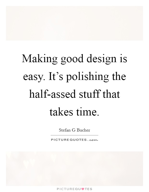 Making good design is easy. It's polishing the half-assed stuff that takes time Picture Quote #1