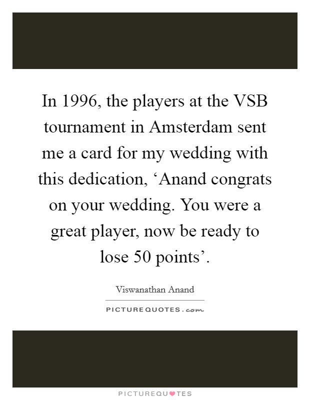 In 1996, the players at the VSB tournament in Amsterdam sent me a card for my wedding with this dedication, 'Anand congrats on your wedding. You were a great player, now be ready to lose 50 points' Picture Quote #1