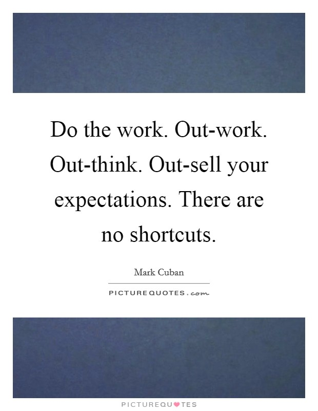 Do the work. Out-work. Out-think. Out-sell your expectations. There are no shortcuts Picture Quote #1