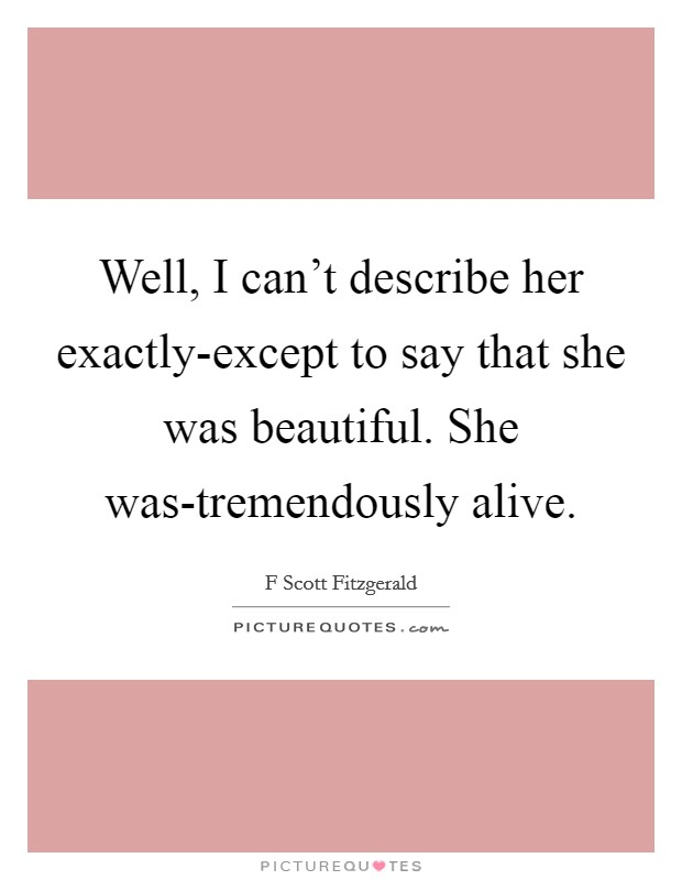 Well, I can't describe her exactly-except to say that she was beautiful. She was-tremendously alive Picture Quote #1