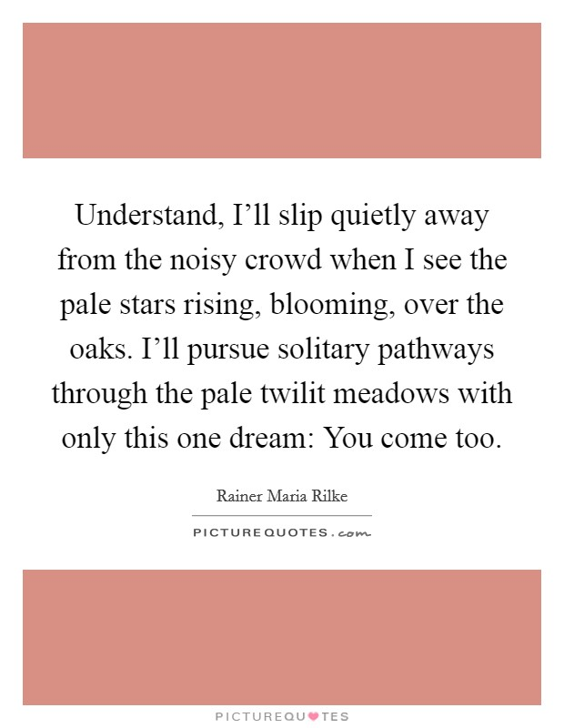 Understand, I'll slip quietly away from the noisy crowd when I see the pale stars rising, blooming, over the oaks. I'll pursue solitary pathways through the pale twilit meadows with only this one dream: You come too Picture Quote #1