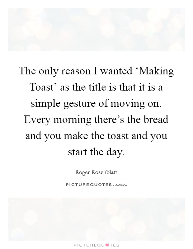 The only reason I wanted 'Making Toast' as the title is that it is a simple gesture of moving on. Every morning there's the bread and you make the toast and you start the day Picture Quote #1
