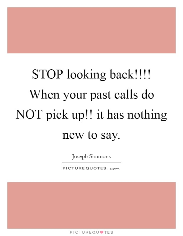 STOP looking back!!!! When your past calls do NOT pick up!! it has nothing new to say Picture Quote #1