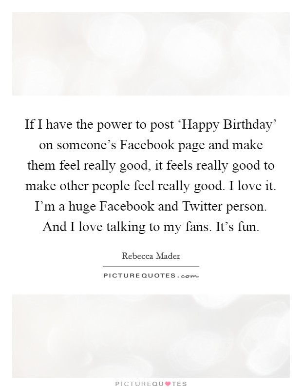 If I have the power to post 'Happy Birthday' on someone's Facebook page and make them feel really good, it feels really good to make other people feel really good. I love it. I'm a huge Facebook and Twitter person. And I love talking to my fans. It's fun Picture Quote #1