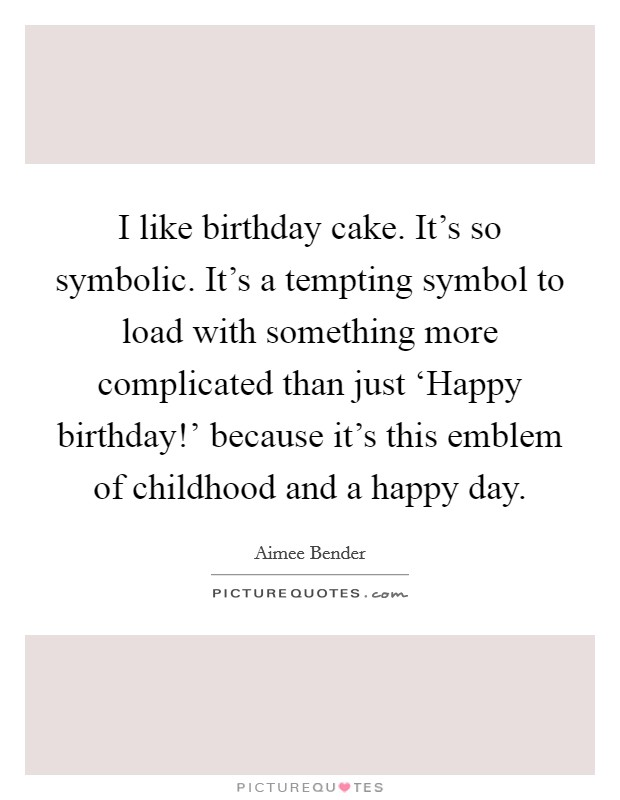 I like birthday cake. It's so symbolic. It's a tempting symbol to load with something more complicated than just 'Happy birthday!' because it's this emblem of childhood and a happy day Picture Quote #1