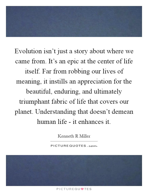 Evolution isn't just a story about where we came from. It's an epic at the center of life itself. Far from robbing our lives of meaning, it instills an appreciation for the beautiful, enduring, and ultimately triumphant fabric of life that covers our planet. Understanding that doesn't demean human life - it enhances it Picture Quote #1