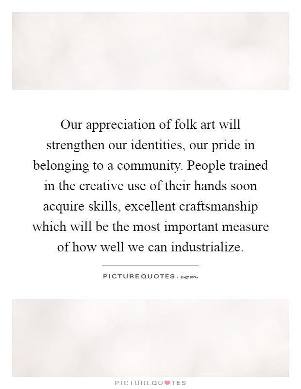 Our appreciation of folk art will strengthen our identities, our pride in belonging to a community. People trained in the creative use of their hands soon acquire skills, excellent craftsmanship which will be the most important measure of how well we can industrialize Picture Quote #1