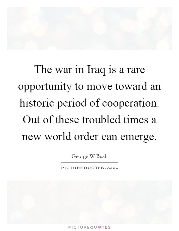 The war in Iraq is a rare opportunity to move toward an historic period of cooperation. Out of these troubled times a new world order can emerge Picture Quote #1