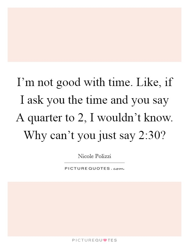 I'm not good with time. Like, if I ask you the time and you say A quarter to 2, I wouldn't know. Why can't you just say 2:30? Picture Quote #1