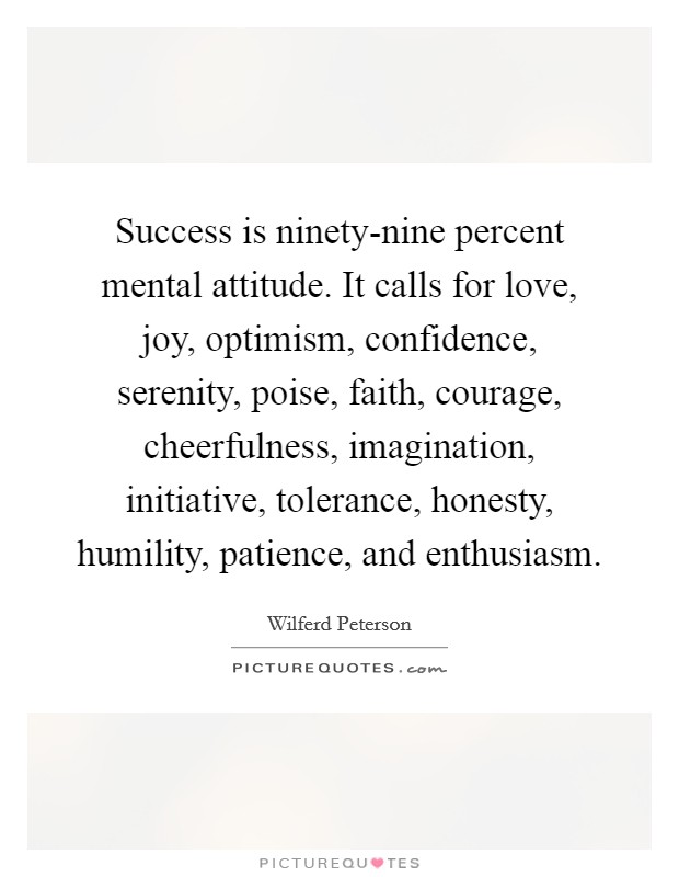 Success is ninety-nine percent mental attitude. It calls for love, joy, optimism, confidence, serenity, poise, faith, courage, cheerfulness, imagination, initiative, tolerance, honesty, humility, patience, and enthusiasm Picture Quote #1