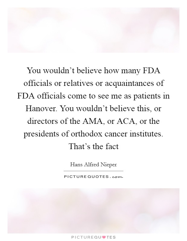 You wouldn't believe how many FDA officials or relatives or acquaintances of FDA officials come to see me as patients in Hanover. You wouldn't believe this, or directors of the AMA, or ACA, or the presidents of orthodox cancer institutes. That's the fact Picture Quote #1