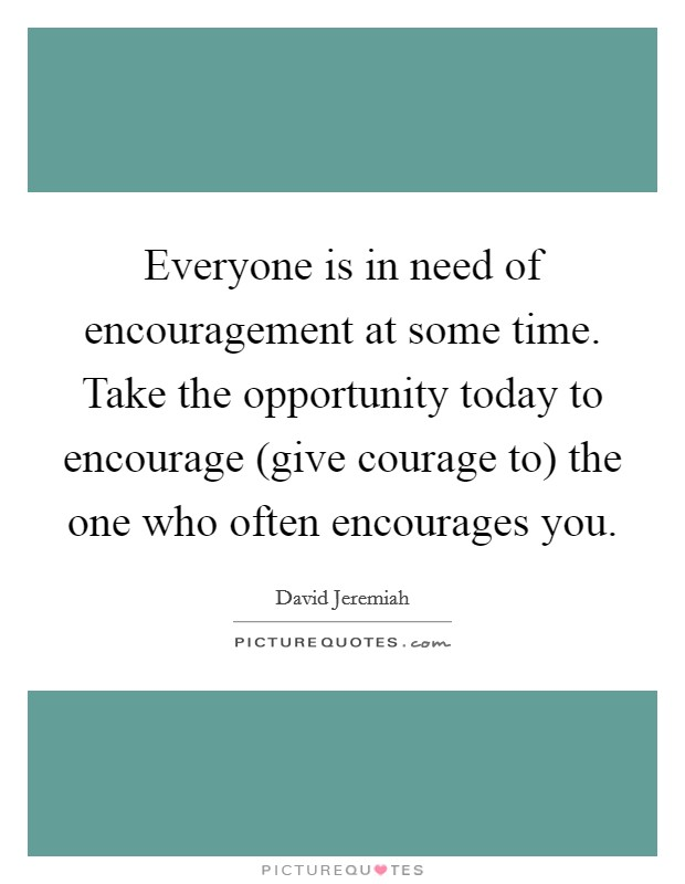 Everyone is in need of encouragement at some time. Take the opportunity today to encourage (give courage to) the one who often encourages you Picture Quote #1