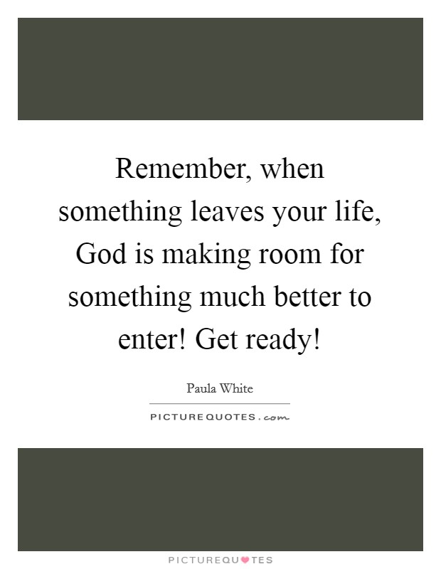 Remember, when something leaves your life, God is making room for something much better to enter! Get ready! Picture Quote #1