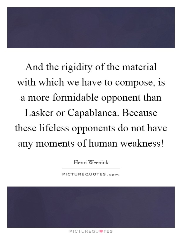 And the rigidity of the material with which we have to compose, is a more formidable opponent than Lasker or Capablanca. Because these lifeless opponents do not have any moments of human weakness! Picture Quote #1