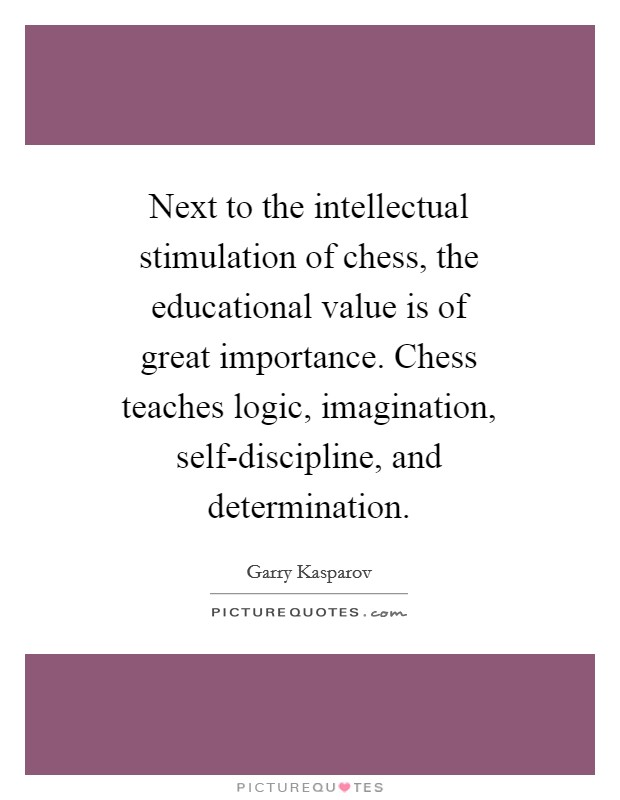 Next to the intellectual stimulation of chess, the educational value is of great importance. Chess teaches logic, imagination, self-discipline, and determination Picture Quote #1