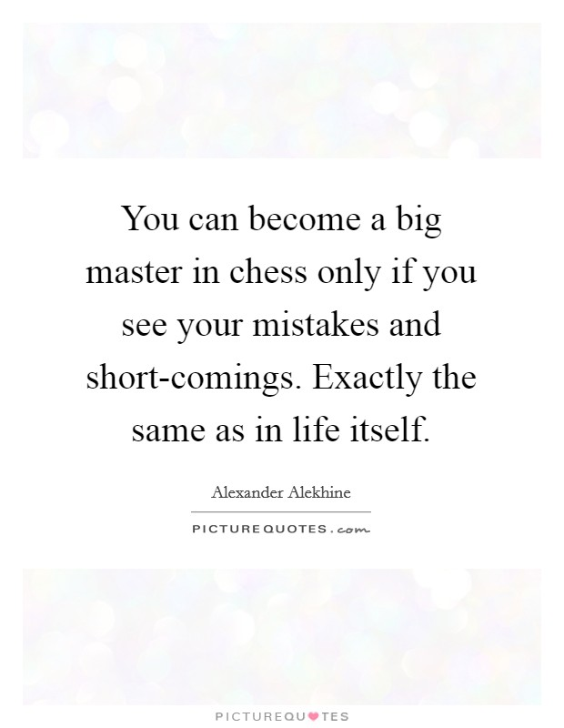 You can become a big master in chess only if you see your mistakes and short-comings. Exactly the same as in life itself Picture Quote #1
