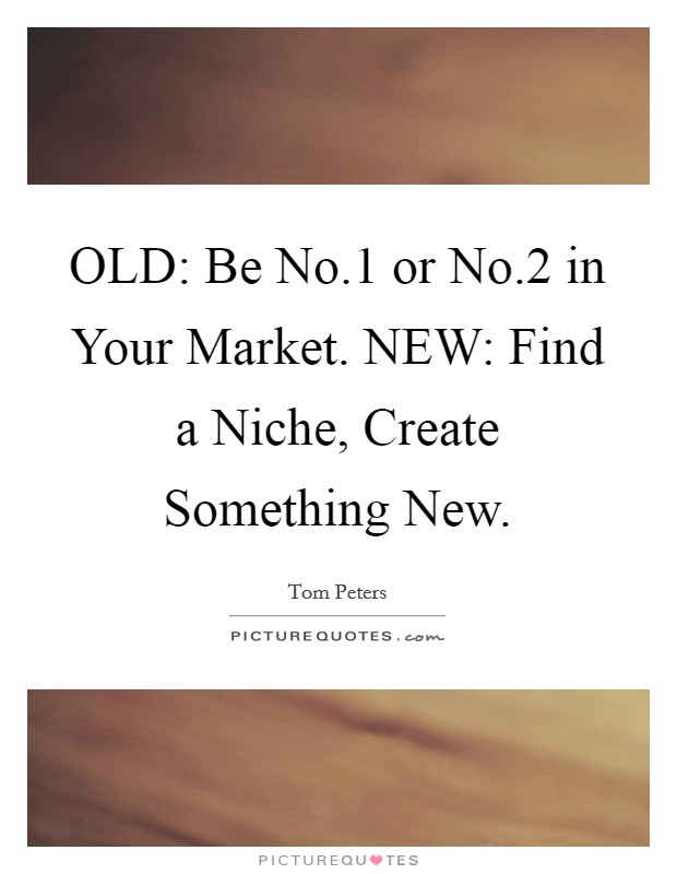 OLD: Be No.1 or No.2 in Your Market. NEW: Find a Niche, Create Something New Picture Quote #1