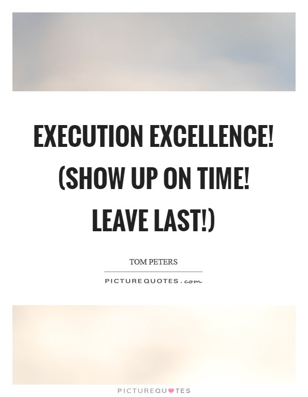 Execution Excellence! (Show up on time! Leave last!) Picture Quote #1