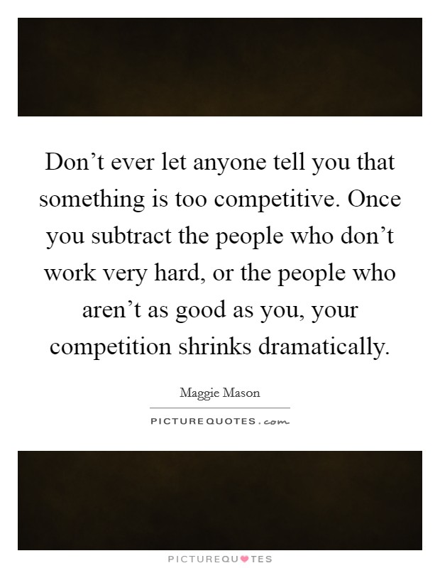 Don't ever let anyone tell you that something is too competitive. Once you subtract the people who don't work very hard, or the people who aren't as good as you, your competition shrinks dramatically Picture Quote #1