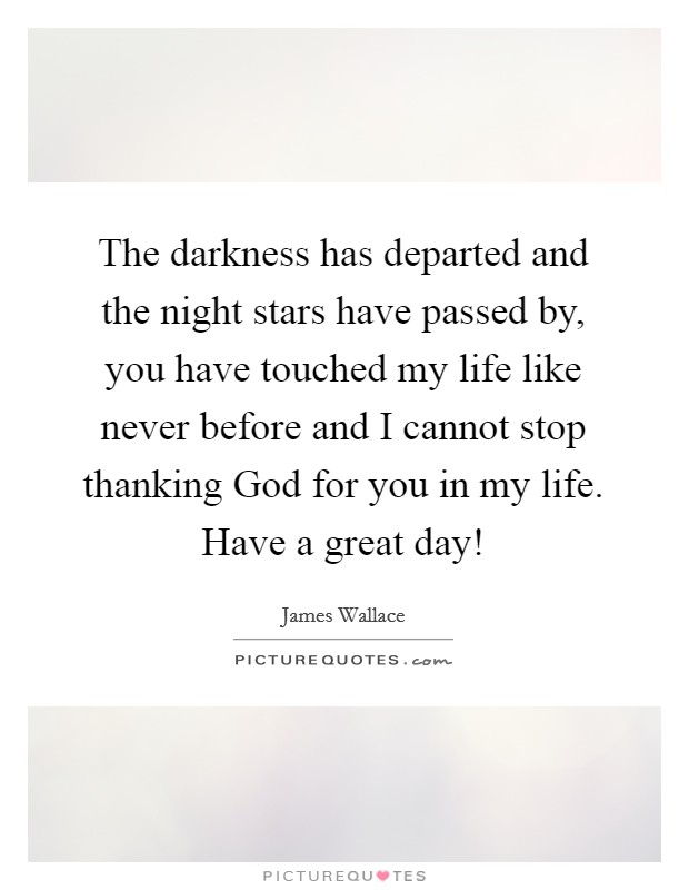 The darkness has departed and the night stars have passed by, you have touched my life like never before and I cannot stop thanking God for you in my life. Have a great day! Picture Quote #1