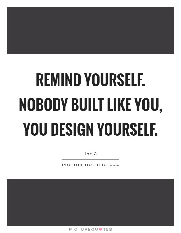 Remind yourself. Nobody built like you, you design yourself Picture Quote #1