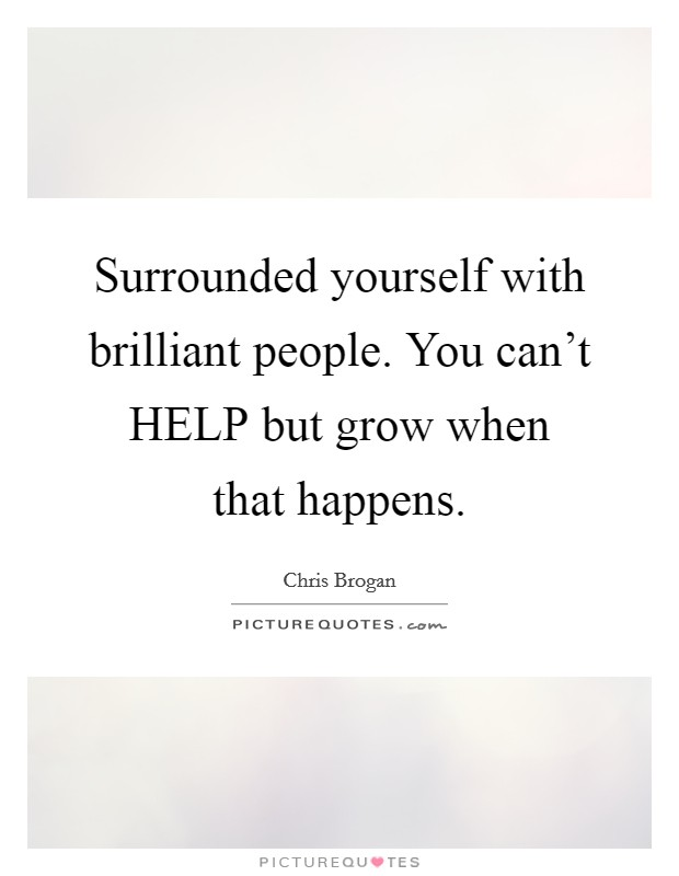 Surrounded yourself with brilliant people. You can't HELP but grow when that happens Picture Quote #1