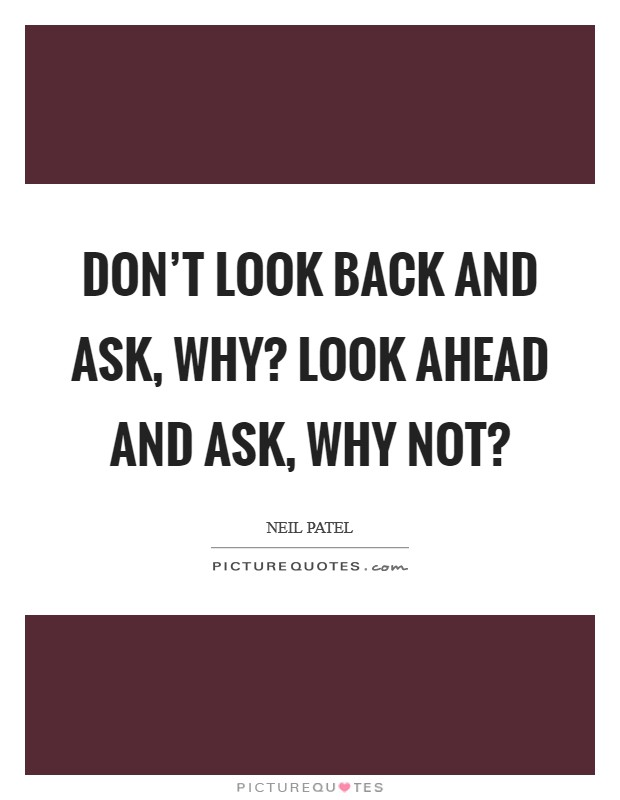 Don't look back and ask, Why? Look ahead and ask, Why not? Picture Quote #1