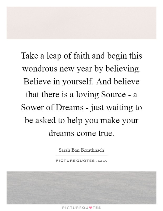 Take a leap of faith and begin this wondrous new year by believing. Believe in yourself. And believe that there is a loving Source - a Sower of Dreams - just waiting to be asked to help you make your dreams come true Picture Quote #1