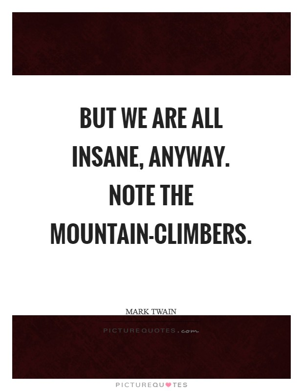 But we are all insane, anyway. Note the mountain-climbers Picture Quote #1