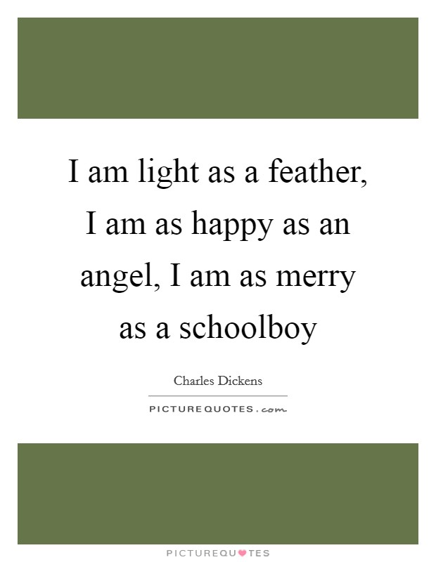 I am light as a feather, I am as happy as an angel, I am as merry as a schoolboy Picture Quote #1