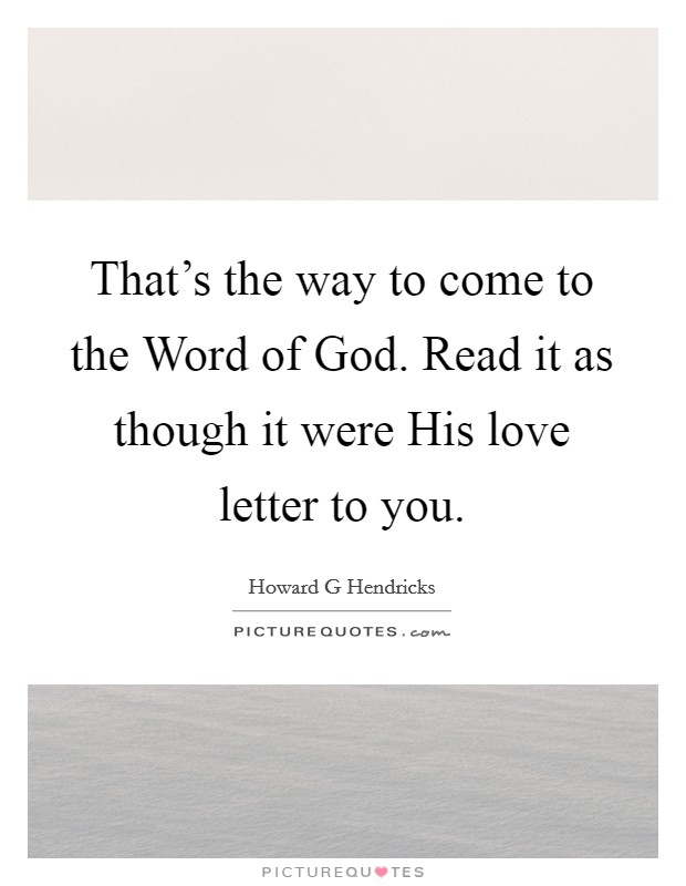 That's the way to come to the Word of God. Read it as though it were His love letter to you Picture Quote #1