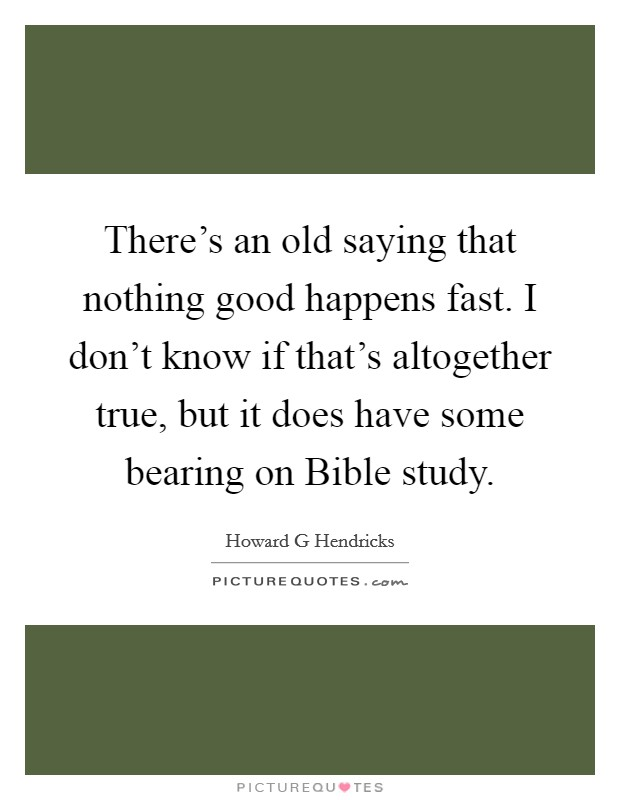 There's an old saying that nothing good happens fast. I don't know if that's altogether true, but it does have some bearing on Bible study Picture Quote #1