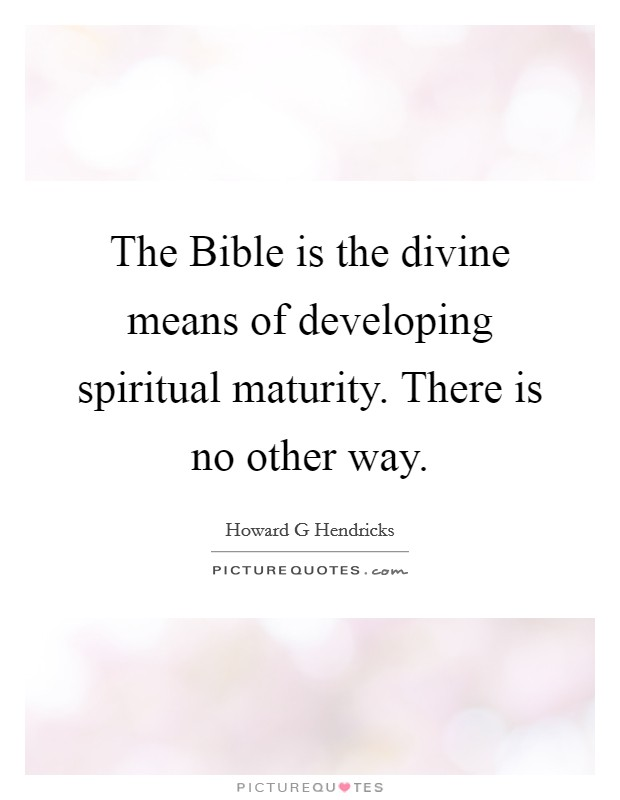 The Bible is the divine means of developing spiritual maturity. There is no other way Picture Quote #1