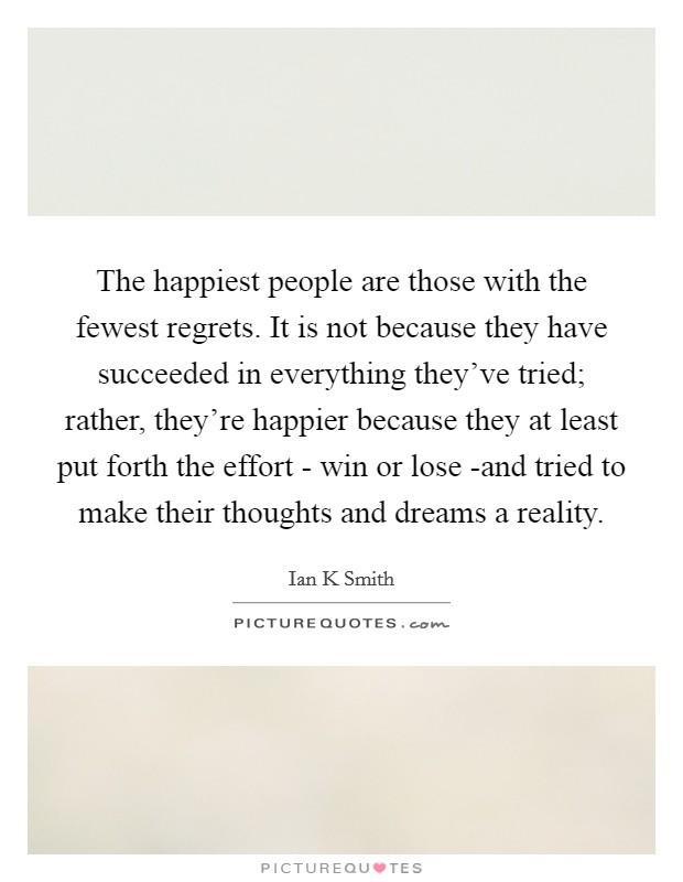 The happiest people are those with the fewest regrets. It is not because they have succeeded in everything they've tried; rather, they're happier because they at least put forth the effort - win or lose -and tried to make their thoughts and dreams a reality Picture Quote #1