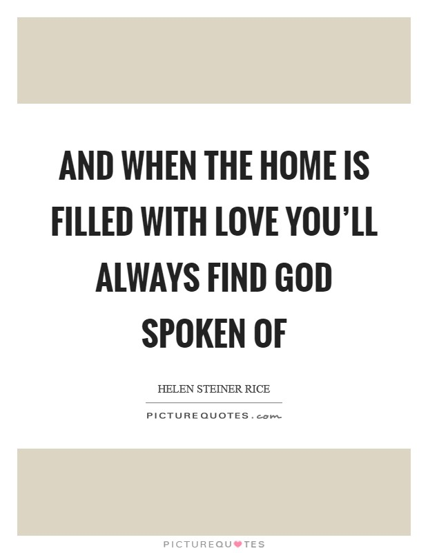 And when the home is filled with love you'll always find God spoken of Picture Quote #1