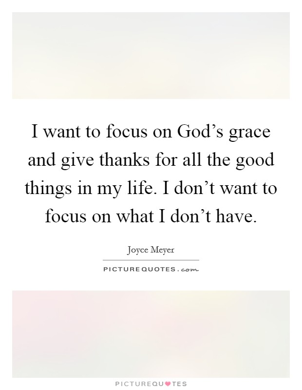 I want to focus on God's grace and give thanks for all the good things in my life. I don't want to focus on what I don't have Picture Quote #1